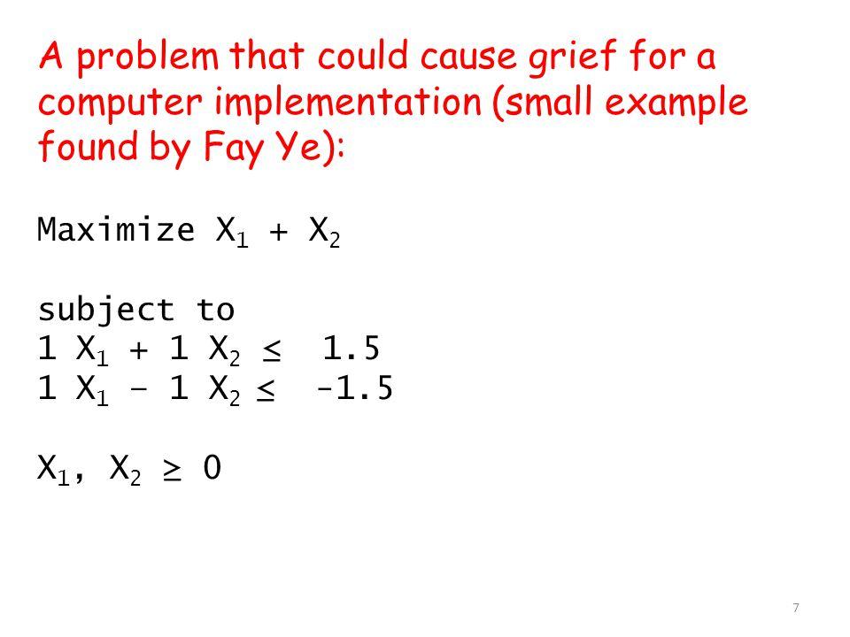 Phase 1 Problem: Maximize –x 0 subject to 1 x 1 + 1 x 2 - x 0 ≤ 1.5 1 x 1 – 1 x 2 - x 0 ≤ -1.5 x 0, x 1, x 2 ≥ 0 Initial dictionary: x 3 = 1.5 -1 x 1 - 1 x 2 + x 0 x 4 = -1.5 -1 x 1 + 1 x 2 + x 0 -------------------------- z= 0.0 - x 0 8