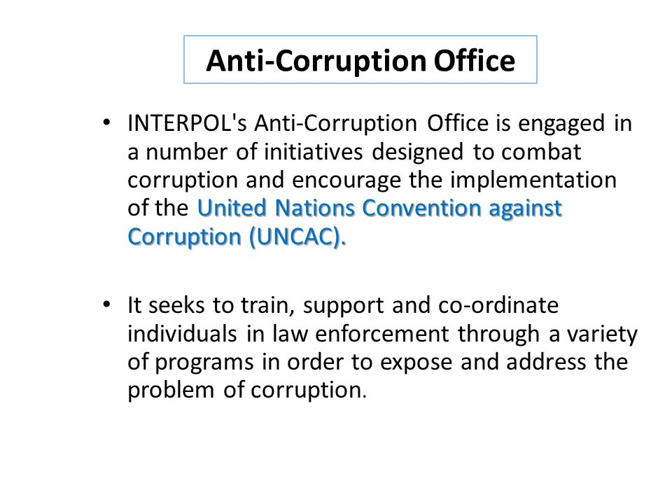 United Nations Convention against Corruption (UNCAC). INTERPOL's Anti-Corruption Office is engaged in a number of initiatives designed to combat corru