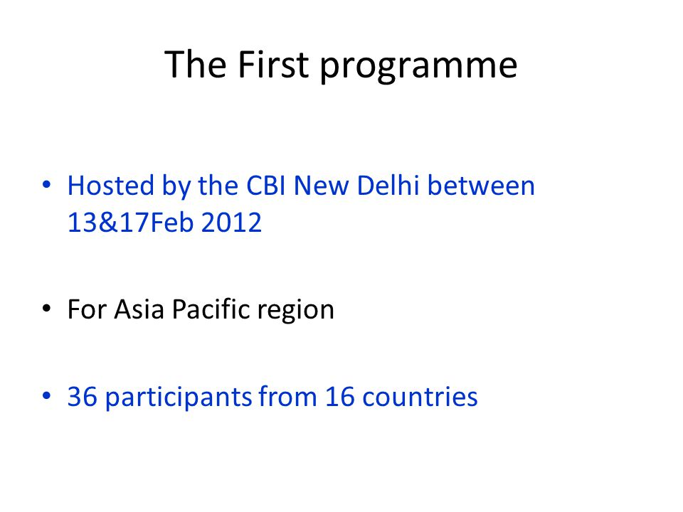 The First programme Hosted by the CBI New Delhi between 13&17Feb 2012 For Asia Pacific region 36 participants from 16 countries