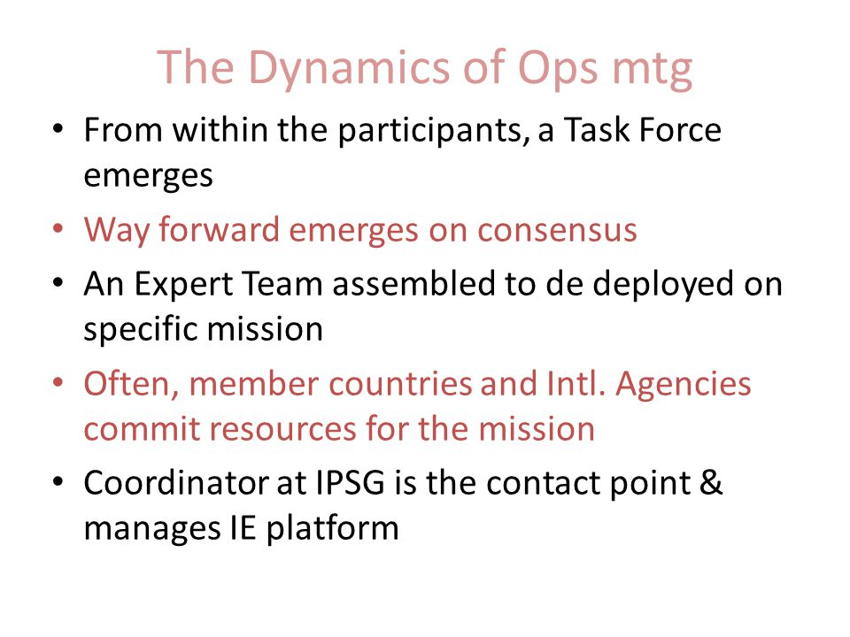 The Dynamics of Ops mtg From within the participants, a Task Force emerges Way forward emerges on consensus An Expert Team assembled to de deployed on