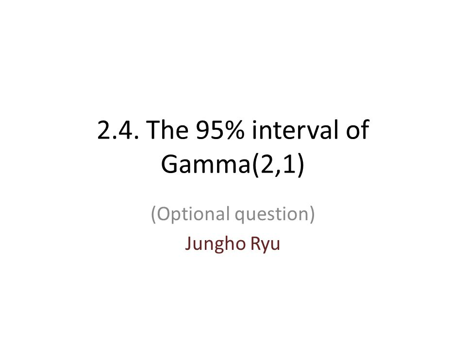 2.4. The 95% interval of Gamma(2,1) (Optional question) Jungho Ryu