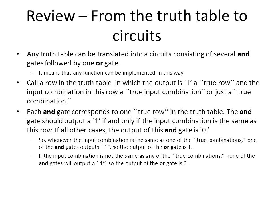 Review – From the truth table to circuits Any truth table can be translated into a circuits consisting of several and gates followed by one or gate.