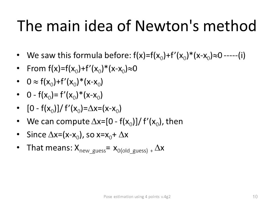 The main idea of Newton s method We saw this formula before: f(x)=f(x 0 )+f'(x 0 )*(x-x 0 )  (i) From f(x)=f(x 0 )+f'(x 0 )*(x-x 0 )  0 0  f(x 0 )+f'(x 0 )*(x-x 0 ) 0 - f(x 0 )= f'(x 0 )*(x-x 0 ) [0 - f(x 0 )]/ f'(x 0 )=  x=(x-x 0 ) We can compute  x=[0 - f(x 0 )]/ f'(x 0 ), then Since  x=(x-x 0 ), so x=x 0 +  x That means: X new_guess = x 0(old_guess) +  x Pose estimation using 4 points v.4g2 10