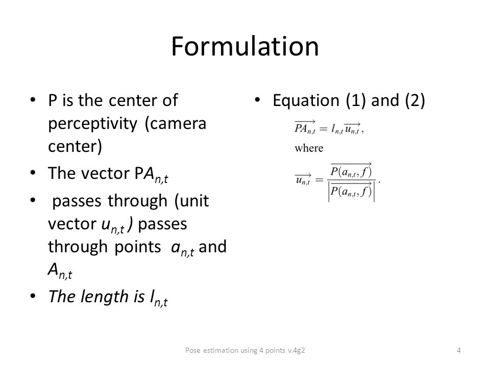 Formulation P is the center of perceptivity (camera center) The vector PA n,t passes through (unit vector u n,t ) passes through points a n,t and A n,t The length is l n,t Equation (1) and (2) Pose estimation using 4 points v.4g24