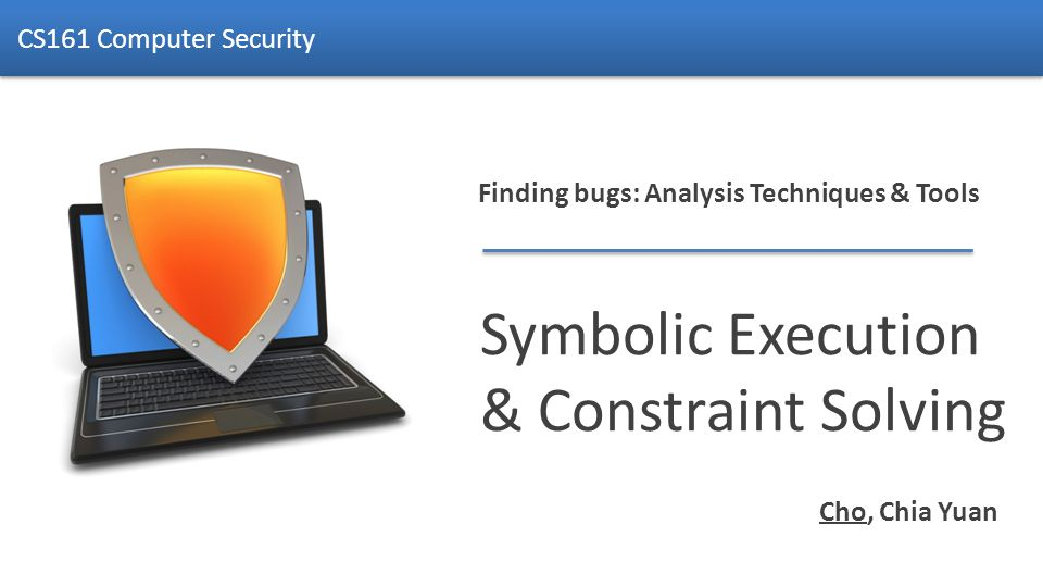 Finding bugs: Analysis Techniques & Tools Symbolic Execution & Constraint Solving CS161 Computer Security Cho, Chia Yuan