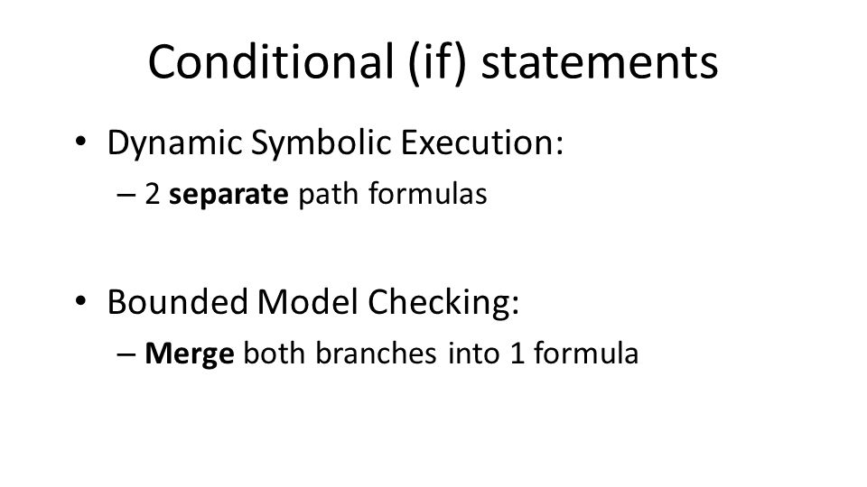Conditional (if) statements Dynamic Symbolic Execution: – 2 separate path formulas Bounded Model Checking: – Merge both branches into 1 formula