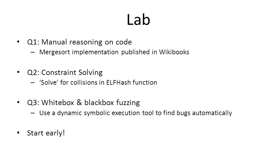 Lab Q1: Manual reasoning on code – Mergesort implementation published in Wikibooks Q2: Constraint Solving – 'Solve' for collisions in ELFHash function Q3: Whitebox & blackbox fuzzing – Use a dynamic symbolic execution tool to find bugs automatically Start early!