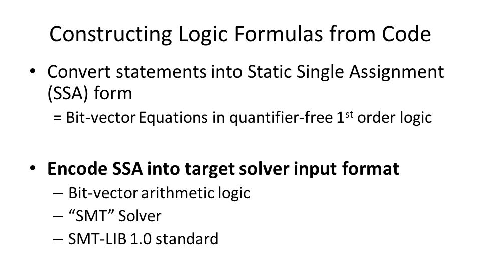 Constructing Logic Formulas from Code Convert statements into Static Single Assignment (SSA) form = Bit-vector Equations in quantifier-free 1 st order logic Encode SSA into target solver input format – Bit-vector arithmetic logic – SMT Solver – SMT-LIB 1.0 standard