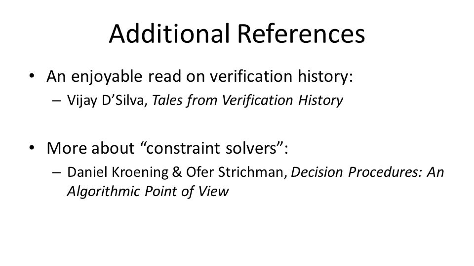 Additional References An enjoyable read on verification history: – Vijay D'Silva, Tales from Verification History More about constraint solvers : – Daniel Kroening & Ofer Strichman, Decision Procedures: An Algorithmic Point of View