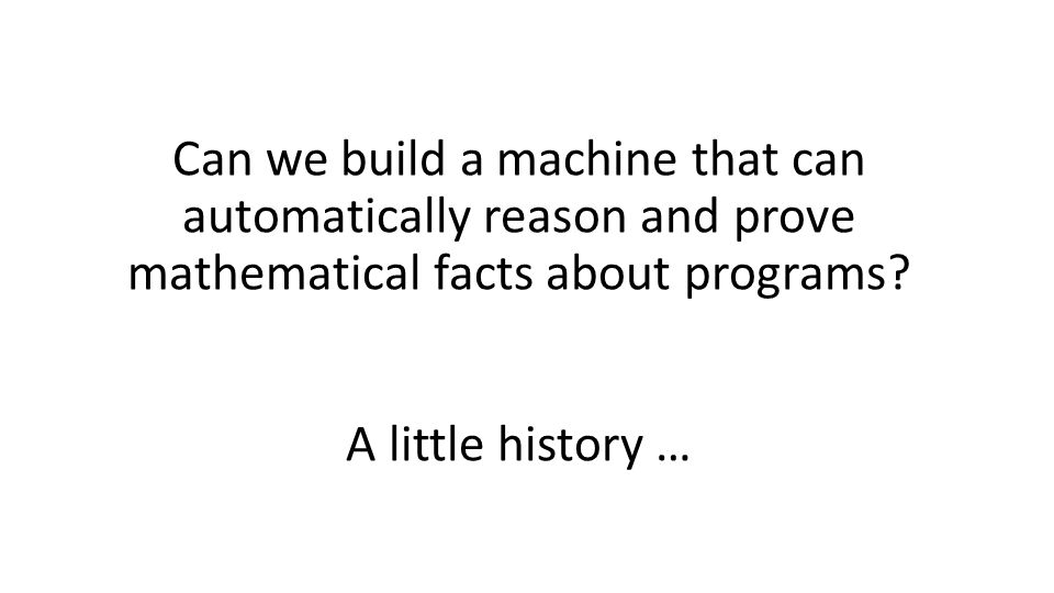 A little history … Can we build a machine that can automatically reason and prove mathematical facts about programs