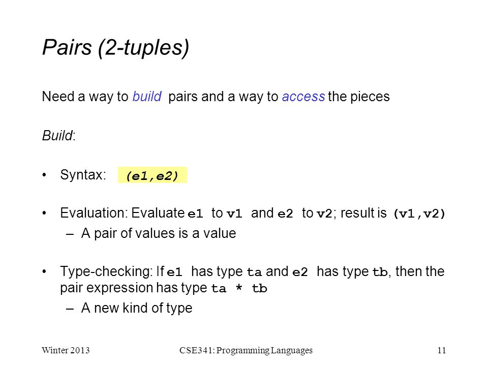 Pairs (2-tuples) Need a way to build pairs and a way to access the pieces Build: Syntax: Evaluation: Evaluate e1 to v1 and e2 to v2 ; result is (v1,v2) –A pair of values is a value Type-checking: If e1 has type ta and e2 has type tb, then the pair expression has type ta * tb –A new kind of type Winter 201311CSE341: Programming Languages (e1,e2)