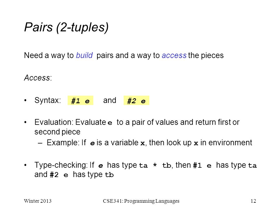 Pairs (2-tuples) Need a way to build pairs and a way to access the pieces Access: Syntax: and Evaluation: Evaluate e to a pair of values and return first or second piece –Example: If e is a variable x, then look up x in environment Type-checking: If e has type ta * tb, then #1 e has type ta and #2 e has type tb Winter 201312CSE341: Programming Languages #1 e#2 e