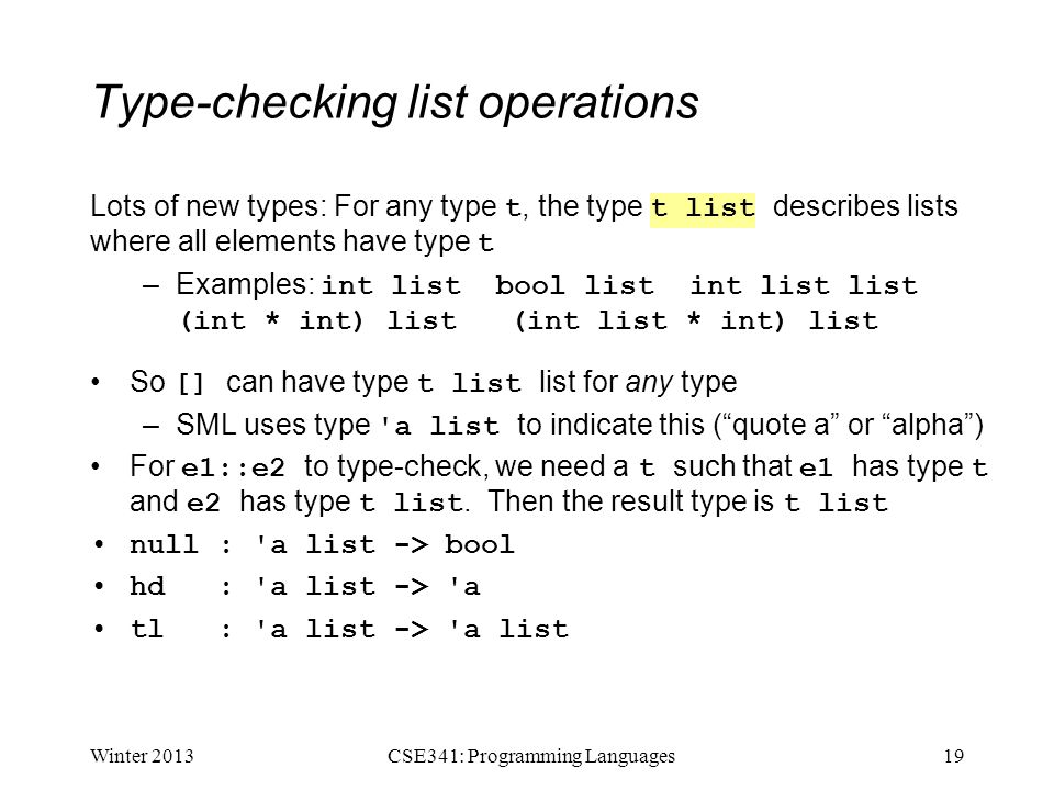 Type-checking list operations Lots of new types: For any type t, the type t list describes lists where all elements have type t –Examples: int list bool list int list list (int * int) list (int list * int) list So [] can have type t list list for any type –SML uses type a list to indicate this ( quote a or alpha ) For e1::e2 to type-check, we need a t such that e1 has type t and e2 has type t list.