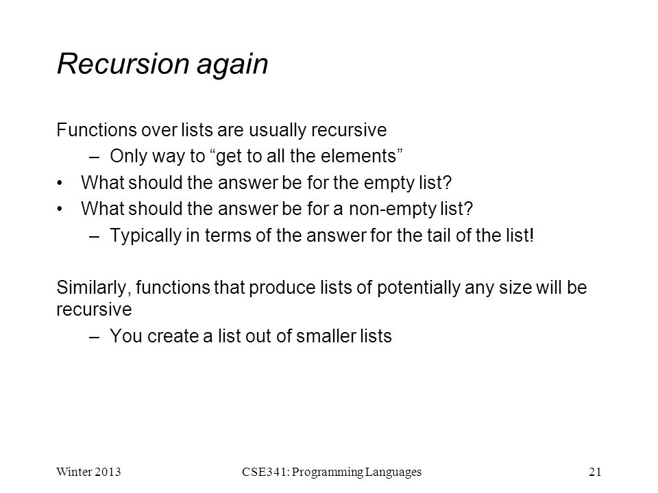 Recursion again Functions over lists are usually recursive –Only way to get to all the elements What should the answer be for the empty list.