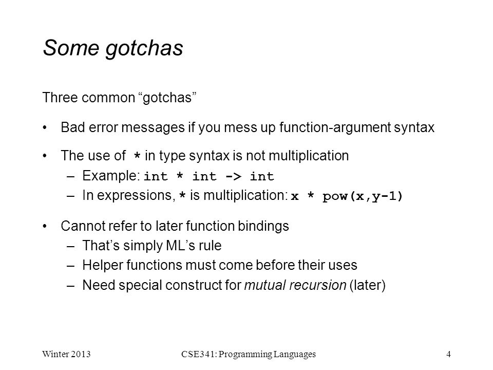 Some gotchas Three common gotchas Bad error messages if you mess up function-argument syntax The use of * in type syntax is not multiplication –Example: int * int -> int –In expressions, * is multiplication: x * pow(x,y-1) Cannot refer to later function bindings –That's simply ML's rule –Helper functions must come before their uses –Need special construct for mutual recursion (later) Winter 20134CSE341: Programming Languages