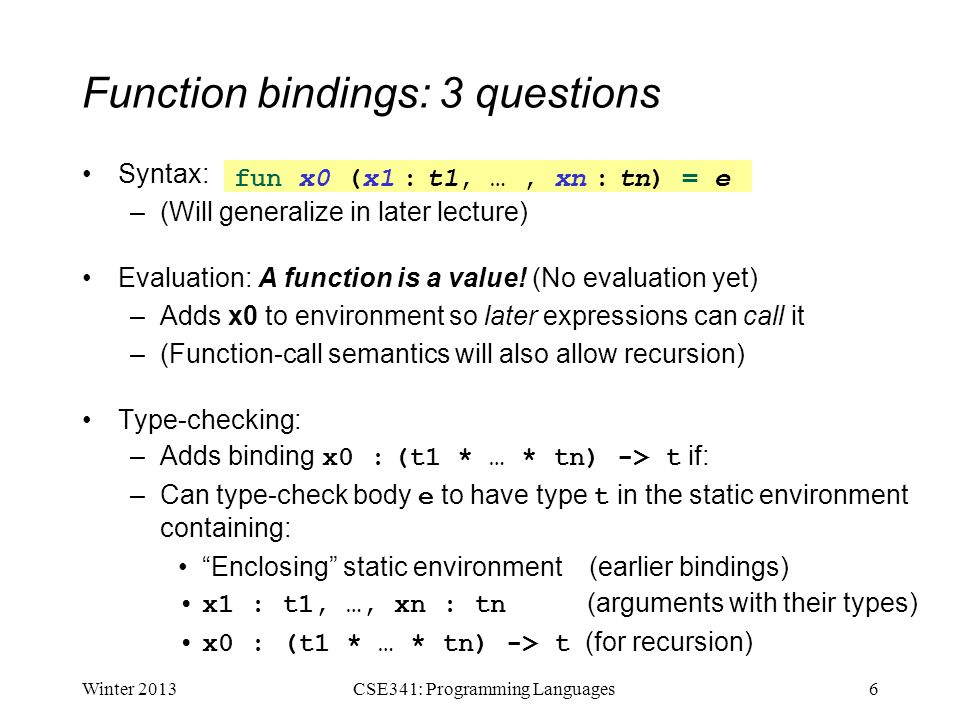Function bindings: 3 questions Syntax: –(Will generalize in later lecture) Evaluation: A function is a value.