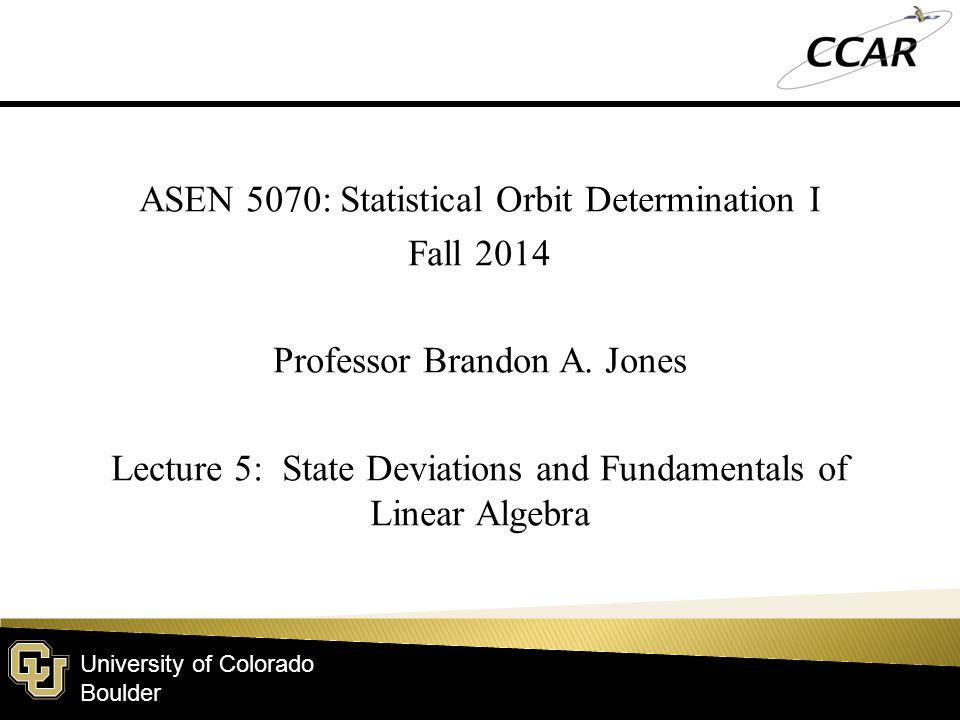University of Colorado Boulder ASEN 5070: Statistical Orbit Determination I Fall 2014 Professor Brandon A.