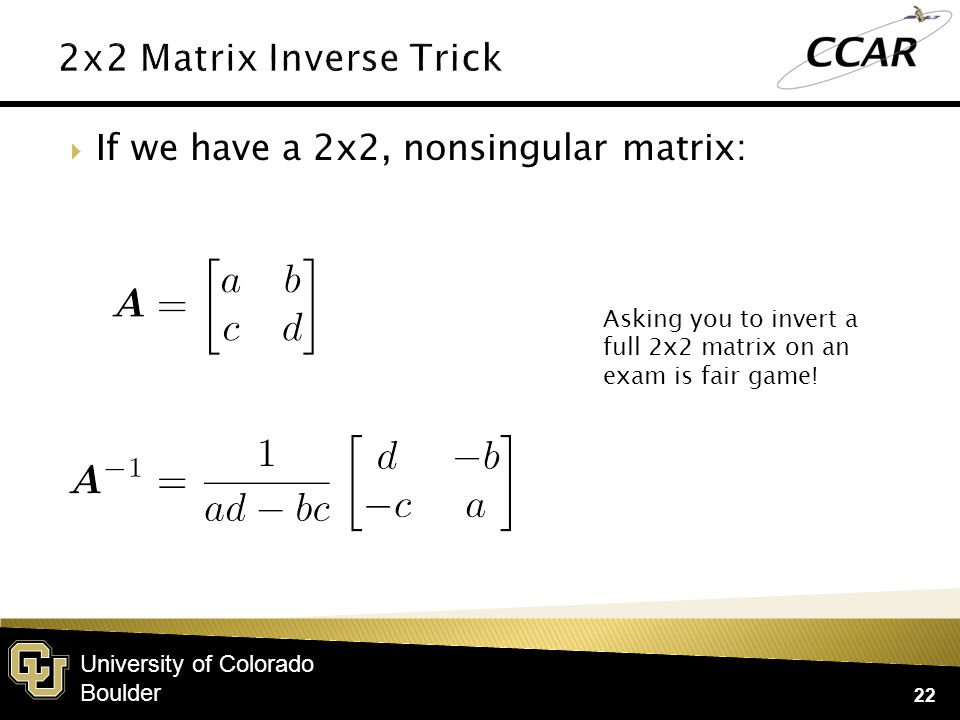 University of Colorado Boulder  If we have a 2x2, nonsingular matrix: 22 Asking you to invert a full 2x2 matrix on an exam is fair game!