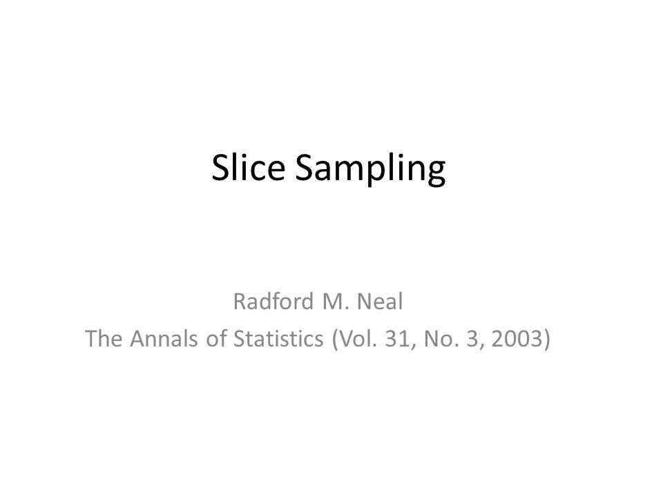 Slice Sampling Radford M. Neal The Annals of Statistics (Vol. 31, No. 3, 2003)