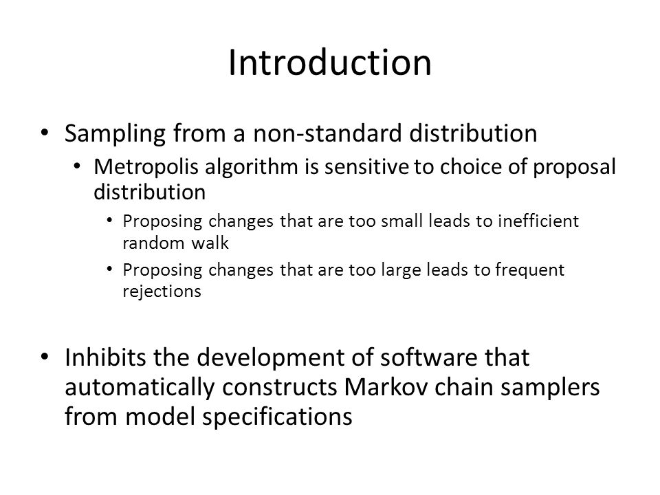Introduction Sampling from a non-standard distribution Metropolis algorithm is sensitive to choice of proposal distribution Proposing changes that are too small leads to inefficient random walk Proposing changes that are too large leads to frequent rejections Inhibits the development of software that automatically constructs Markov chain samplers from model specifications