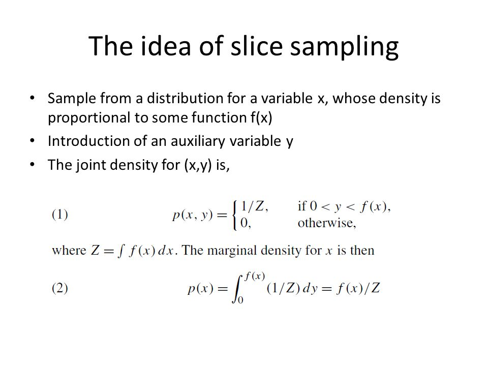 The idea of slice sampling Gibbs sampling to sample from p(x,y) – P(y/x) ~ uniform over (0, f(x)) – P(x/y) ~ uniform over the region ( slice defined by y) http://www.probability.ca/jeff/java/slice.html