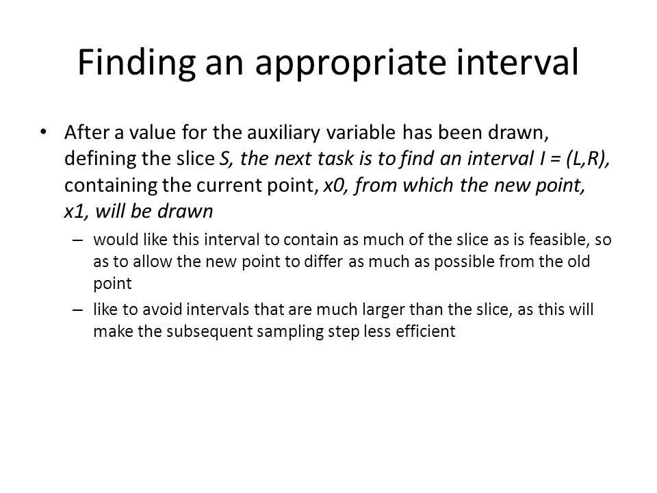 Finding an appropriate interval After a value for the auxiliary variable has been drawn, defining the slice S, the next task is to find an interval I = (L,R), containing the current point, x0, from which the new point, x1, will be drawn – would like this interval to contain as much of the slice as is feasible, so as to allow the new point to differ as much as possible from the old point – like to avoid intervals that are much larger than the slice, as this will make the subsequent sampling step less efficient