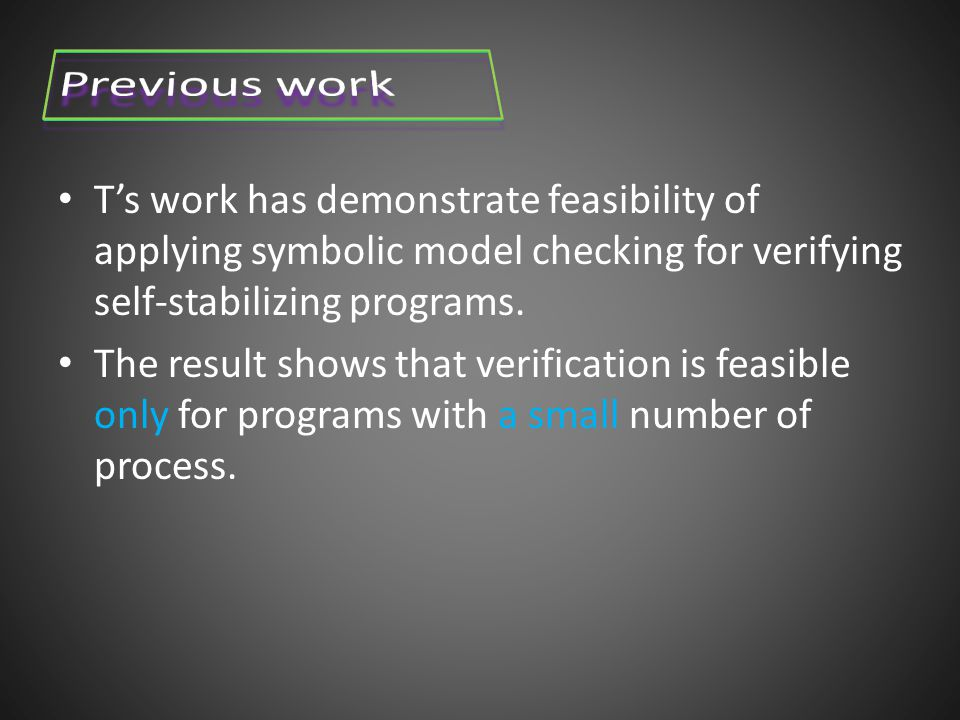 T's work has demonstrate feasibility of applying symbolic model checking for verifying self-stabilizing programs.