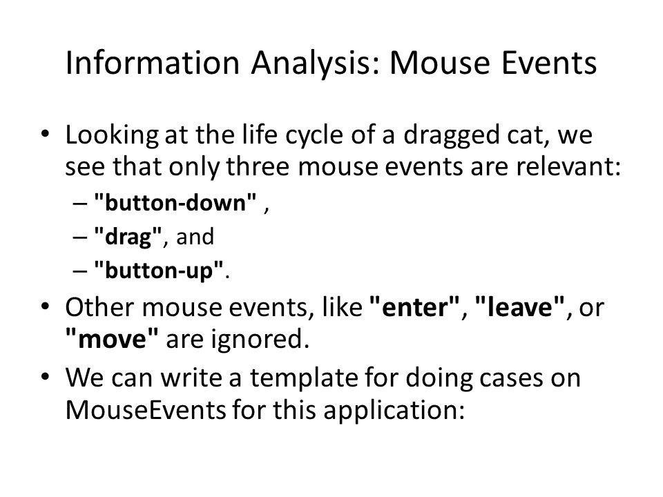 Information Analysis: Mouse Events Looking at the life cycle of a dragged cat, we see that only three mouse events are relevant: – button-down , – drag , and – button-up .