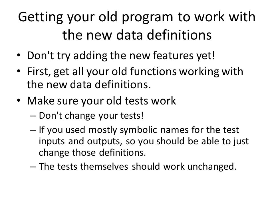 Getting your old program to work with the new data definitions Don t try adding the new features yet.