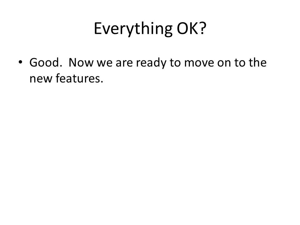 Everything OK Good. Now we are ready to move on to the new features.
