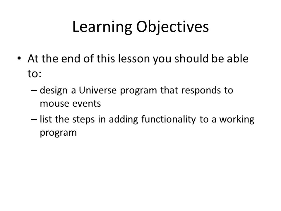 Learning Objectives At the end of this lesson you should be able to: – design a Universe program that responds to mouse events – list the steps in adding functionality to a working program