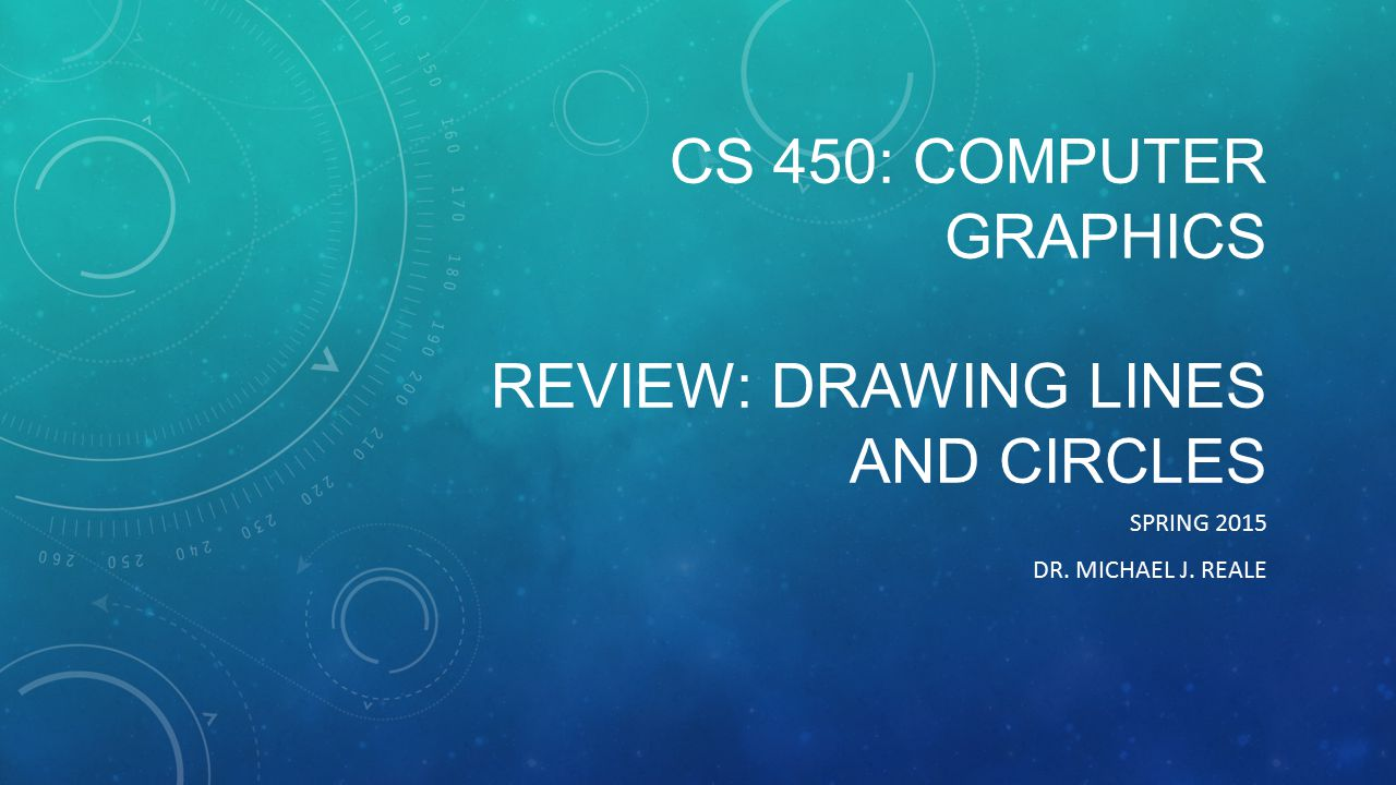 CS 450: COMPUTER GRAPHICS REVIEW: DRAWING LINES AND CIRCLES SPRING 2015 DR. MICHAEL J. REALE