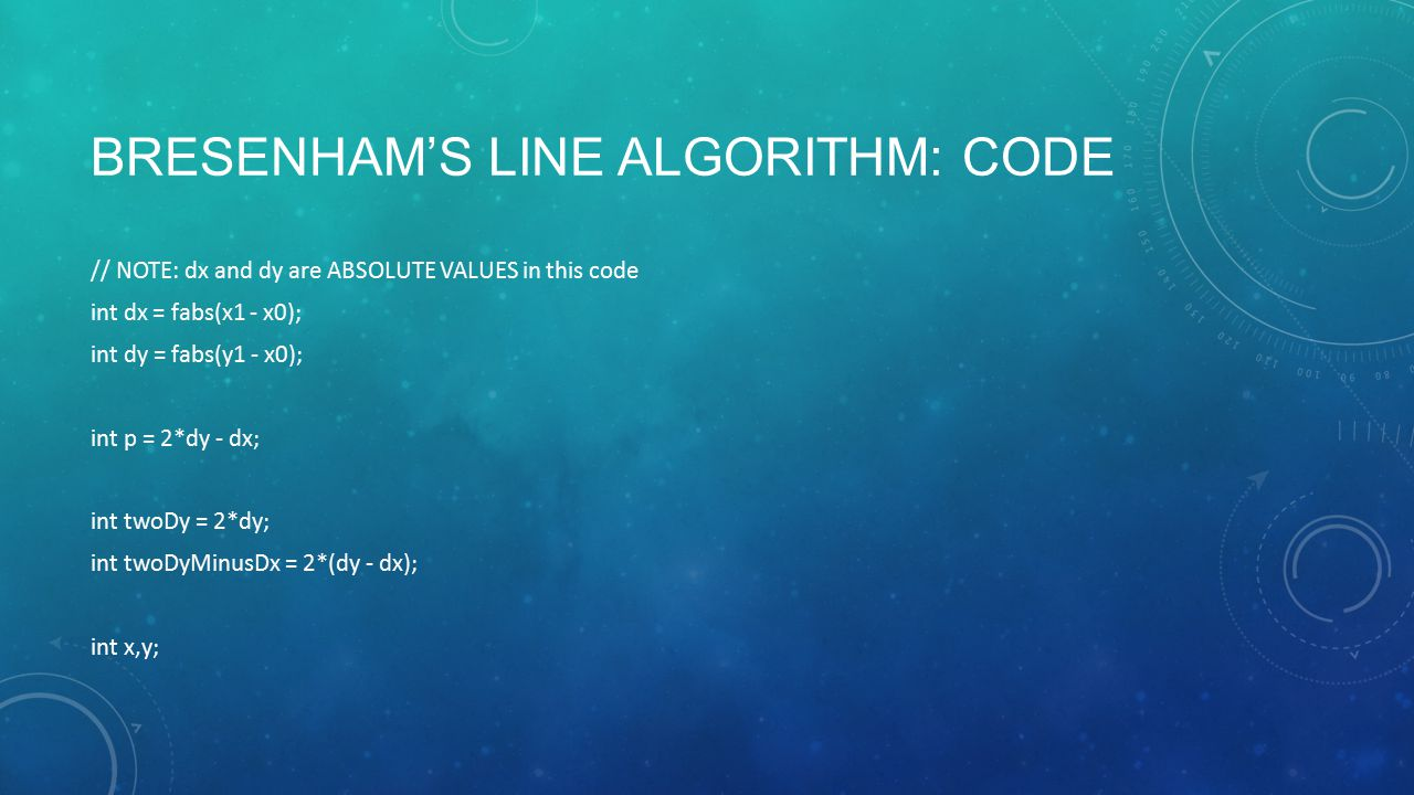 BRESENHAM'S LINE ALGORITHM: CODE // NOTE: dx and dy are ABSOLUTE VALUES in this code int dx = fabs(x1 - x0); int dy = fabs(y1 - x0); int p = 2*dy - dx; int twoDy = 2*dy; int twoDyMinusDx = 2*(dy - dx); int x,y;