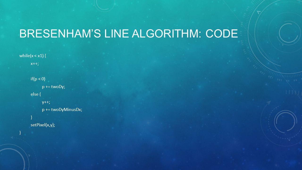 BRESENHAM'S LINE ALGORITHM: CODE while(x < x1) { x++; if(p < 0) p += twoDy; else { y++; p += twoDyMinusDx; } setPixel(x,y); }