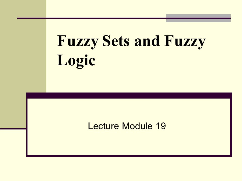 Fuzzy Sets and Fuzzy Logic Lecture Module 19