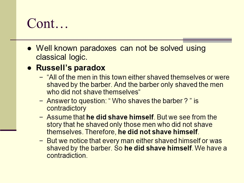 """Cont… ●Well known paradoxes can not be solved using classical logic. ●Russell's paradox −""""All of the men in this town either shaved themselves or were"""