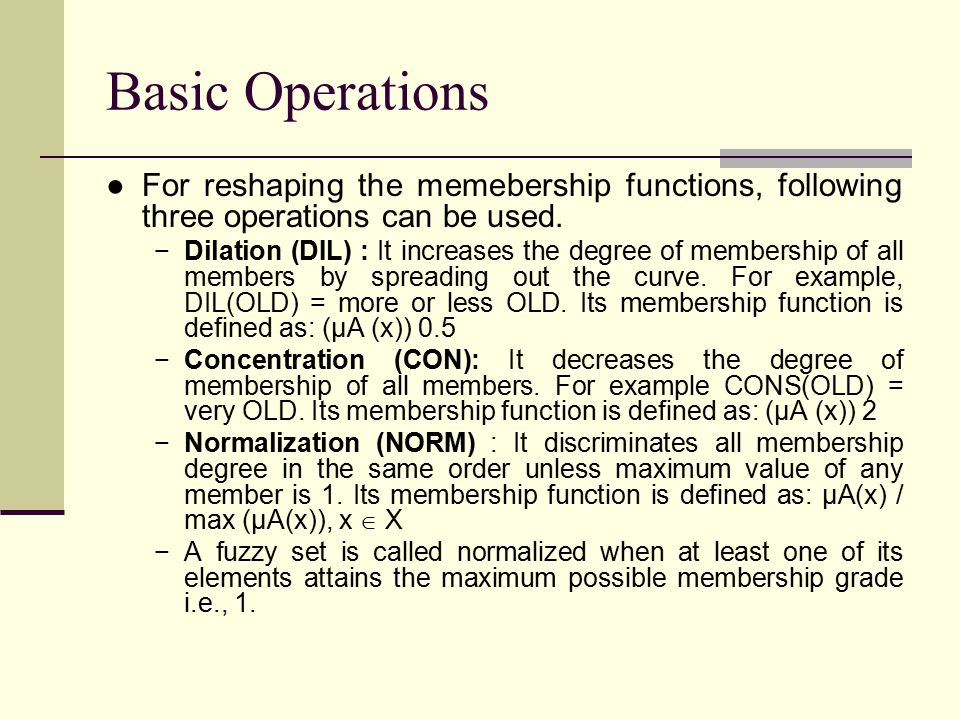 Basic Operations ●For reshaping the memebership functions, following three operations can be used. −Dilation (DIL) : It increases the degree of member