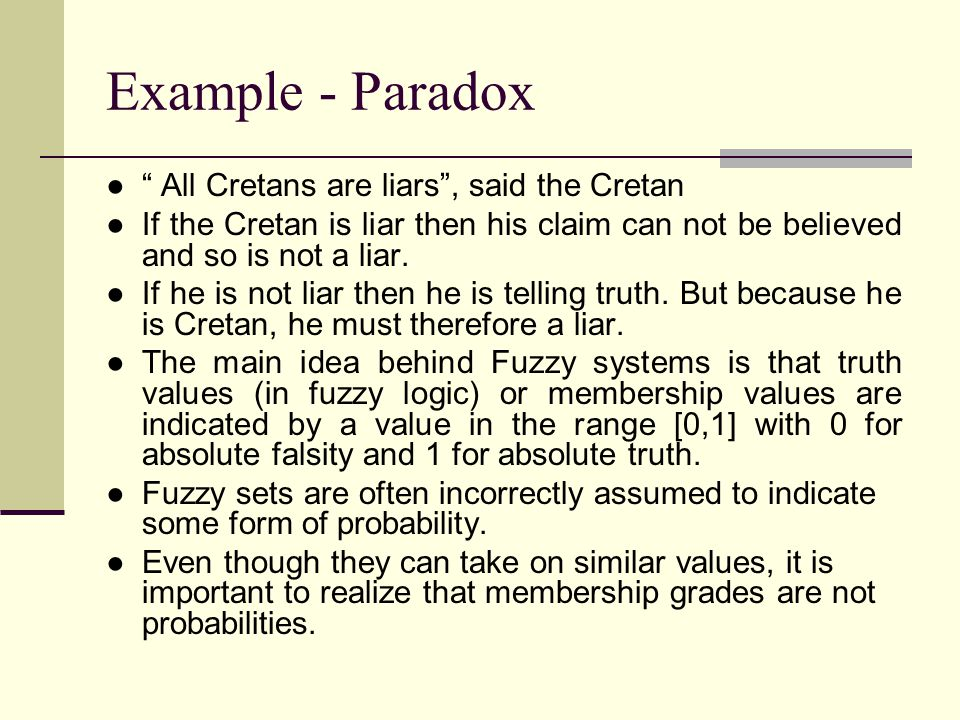 """Example - Paradox ●"""" All Cretans are liars"""", said the Cretan ●If the Cretan is liar then his claim can not be believed and so is not a liar. ●If he is"""