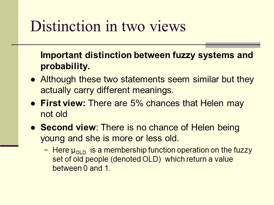 Distinction in two views Important distinction between fuzzy systems and probability. ●Although these two statements seem similar but they actually ca
