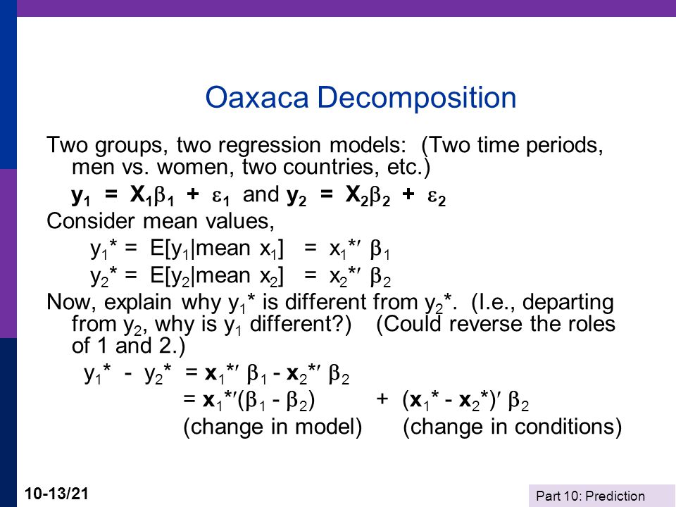 Part 10: Prediction 10-13/21 Oaxaca Decomposition Two groups, two regression models: (Two time periods, men vs. women, two countries, etc.) y 1 = X 1