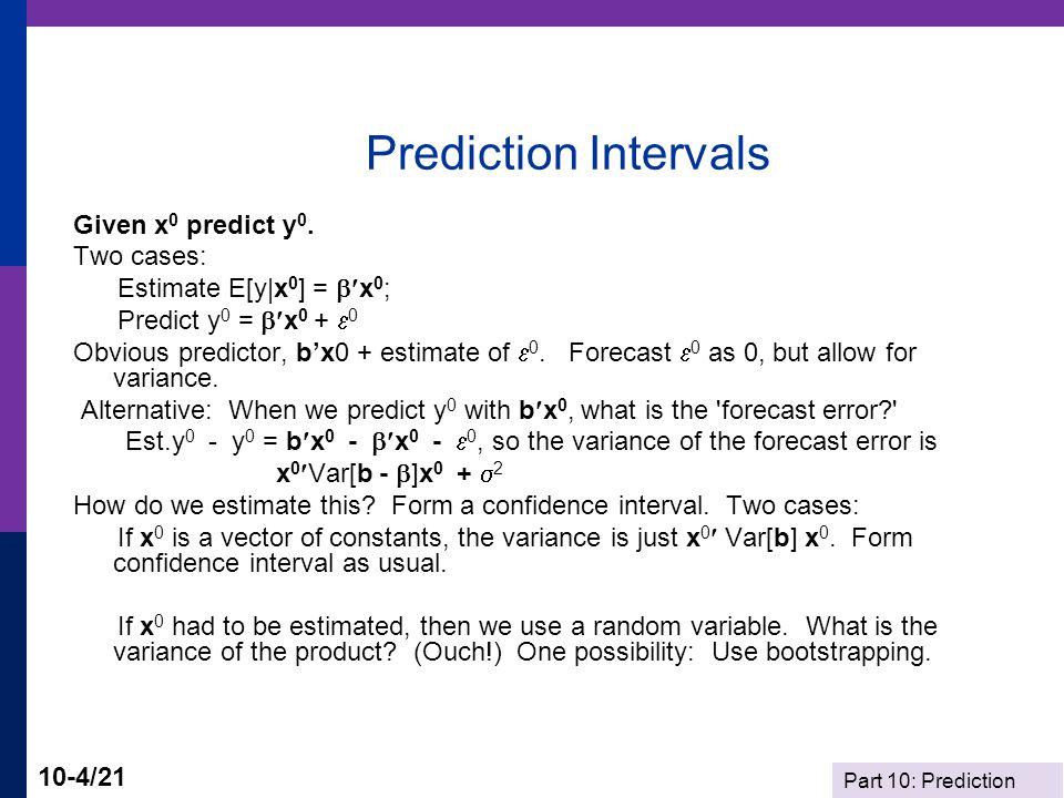 Part 10: Prediction 10-4/21 Prediction Intervals Given x 0 predict y 0. Two cases: Estimate E[y|x 0 ] =  x 0 ; Predict y 0 =  x 0 +  0 Obvious pr