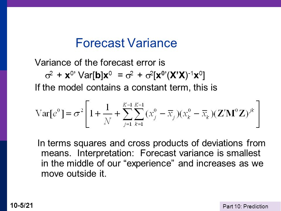Part 10: Prediction 10-5/21 Forecast Variance Variance of the forecast error is  2 + x 0 ' Var[b]x 0 =  2 +  2 [x 0 '(X'X) -1 x 0 ] If the model co