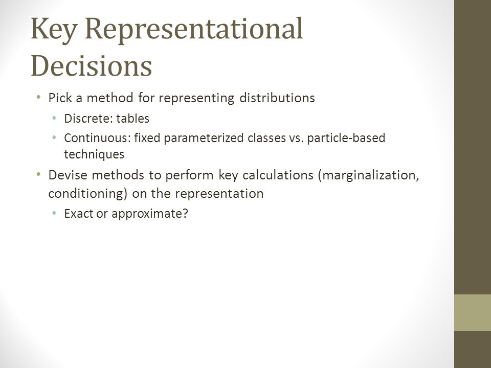 Key Representational Decisions Pick a method for representing distributions Discrete: tables Continuous: fixed parameterized classes vs.