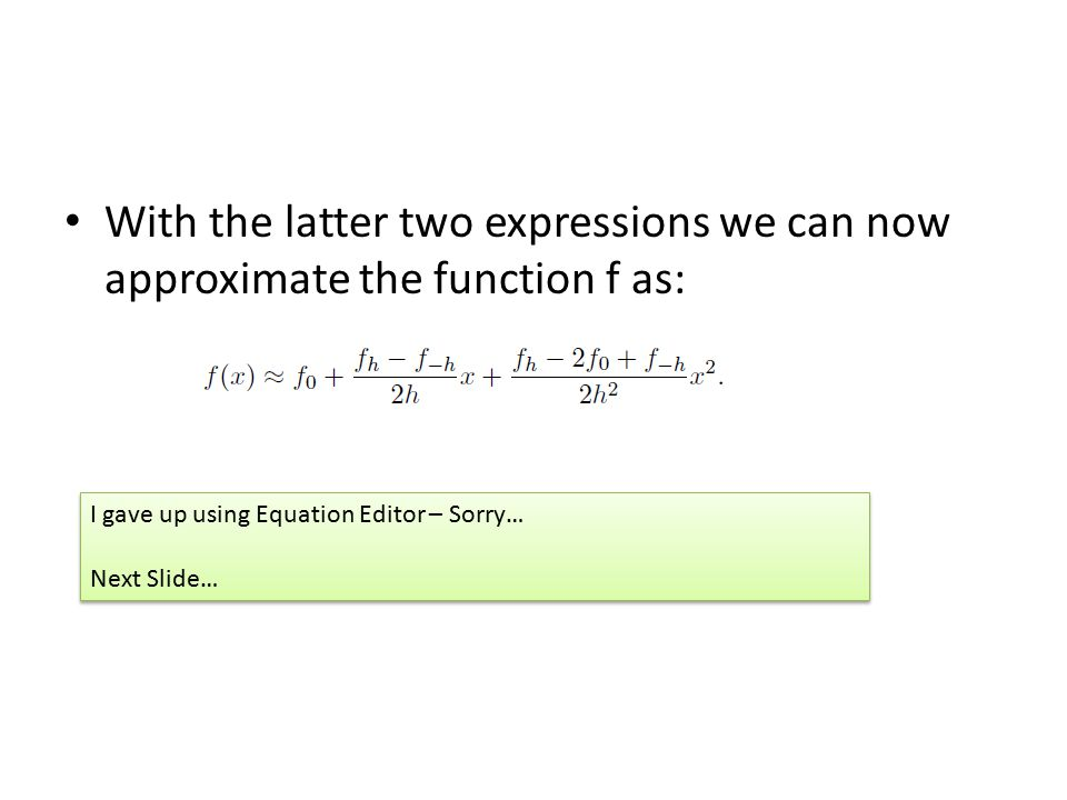 With the latter two expressions we can now approximate the function f as: I gave up using Equation Editor – Sorry… Next Slide… I gave up using Equation Editor – Sorry… Next Slide…