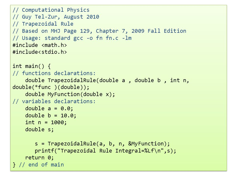 // Computational Physics // Guy Tel-Zur, August 2010 // Trapezoidal Rule // Based on MHJ Page 129, Chapter 7, 2009 Fall Edition // Usage: standard gcc -o fn fn.c -lm #include int main() { // functions declarations: double TrapezoidalRule(double a, double b, int n, double(*func )(double)); double MyFunction(double x); // variables declarations: double a = 0.0; double b = 10.0; int n = 1000; double s; s = TrapezoidalRule(a, b, n, &MyFunction); printf( Trapezoidal Rule Integral=%Lf\n ,s); return 0; } // end of main // Computational Physics // Guy Tel-Zur, August 2010 // Trapezoidal Rule // Based on MHJ Page 129, Chapter 7, 2009 Fall Edition // Usage: standard gcc -o fn fn.c -lm #include int main() { // functions declarations: double TrapezoidalRule(double a, double b, int n, double(*func )(double)); double MyFunction(double x); // variables declarations: double a = 0.0; double b = 10.0; int n = 1000; double s; s = TrapezoidalRule(a, b, n, &MyFunction); printf( Trapezoidal Rule Integral=%Lf\n ,s); return 0; } // end of main