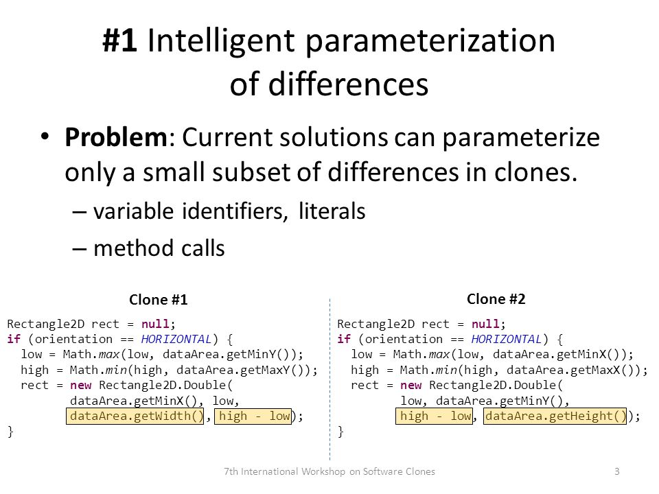 #1 Intelligent parameterization of differences 7th International Workshop on Software Clones3 Rectangle2D rect = null; if (orientation == HORIZONTAL) { low = Math.max(low, dataArea.getMinY()); high = Math.min(high, dataArea.getMaxY()); rect = new Rectangle2D.Double( dataArea.getMinX(), low, dataArea.getWidth(), high - low); } Rectangle2D rect = null; if (orientation == HORIZONTAL) { low = Math.max(low, dataArea.getMinX()); high = Math.min(high, dataArea.getMaxX()); rect = new Rectangle2D.Double( low, dataArea.getMinY(), high - low, dataArea.getHeight()); } Clone #1 Clone #2 Problem: Current solutions can parameterize only a small subset of differences in clones.