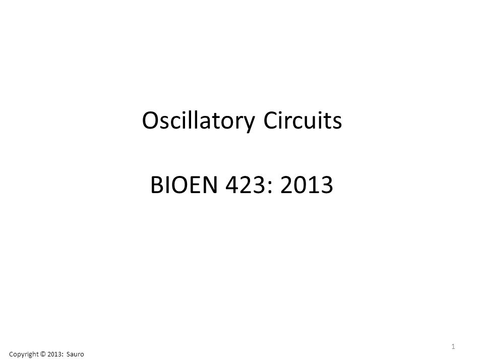Oscillatory Circuits BIOEN 423: 2013 1 Copyright © 2013: Sauro