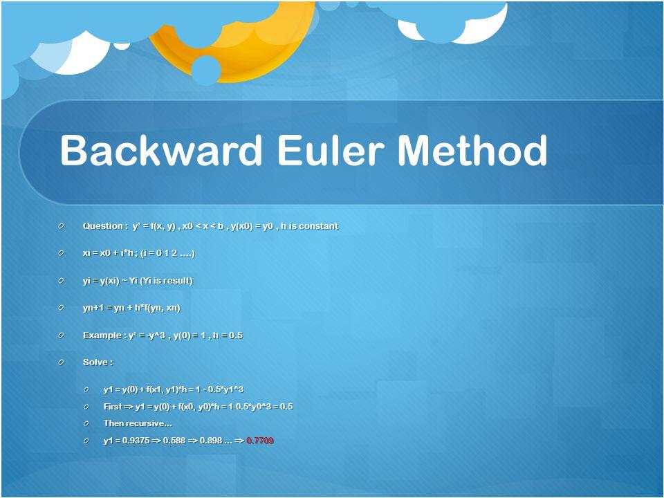 Backward Euler Method Question : y' = f(x, y), x0 < x < b, y(x0) = y0, h is constant xi = x0 + i*h ; (i = 0 1 2 ….) yi = y(xi) ~ Yi (Yi is result) yn+1 = yn + h*f(yn, xn) Example : y' = -y^3, y(0) = 1, h = 0.5 Solve : y1 = y(0) + f(x1, y1)*h = 1 - 0.5*y1^3 First => y1 = y(0) + f(x0, y0)*h = 1-0.5*y0^3 = 0.5 Then recursive… y1 = 0.9375 => 0.588 => 0.898 … => 0.7709