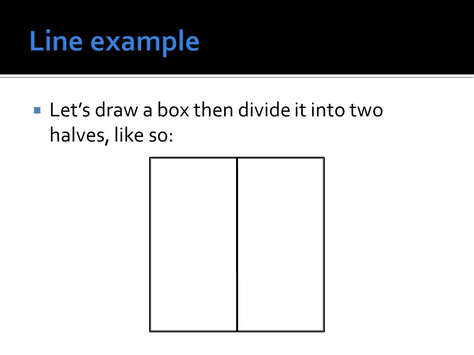  Let's draw a box then divide it into two halves, like so: