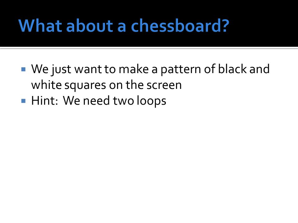  We just want to make a pattern of black and white squares on the screen  Hint: We need two loops